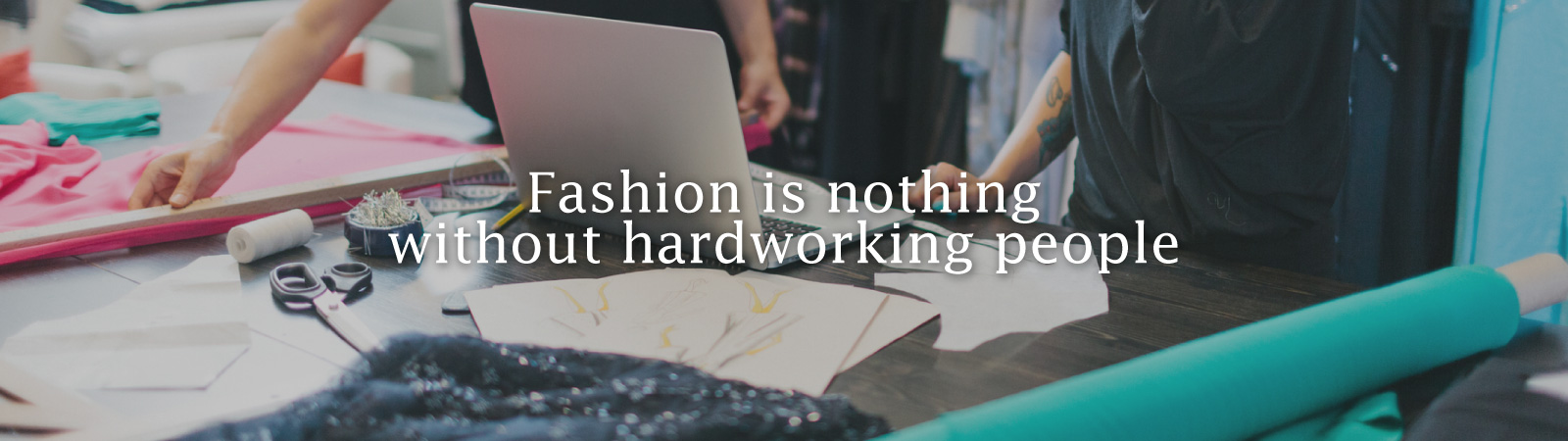 Fashion is nothing without hardworking people